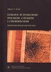 Okładka książki Europa w dyskursie polskim, czeskim i chorwackim. Rekonfiguracje krytyczne Adam F. Kola