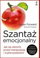 Okładka książki Szantaż emocjonalny. Jak się obronić przed manipulacją i wykorzystaniem Susan Forward,Donna Frazier