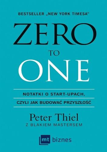 Okładka książki Zero to one. Notatki o start-upach, czyli jak budować przyszłość Blake Masters,Peter Thiel