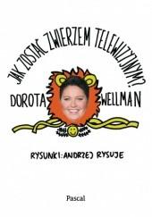 Okładka książki Jak zostać zwierzem telewizyjnym? Dorota Wellman
