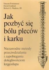 Okładka książki Jak pozbyć się bólu pleców i karku. Niezawodne metody przeciwdziałania i zapobiegania dolegliwościom kręgosłupa Vincent Fortanasce,Robert G. Watkins,David Gutkind