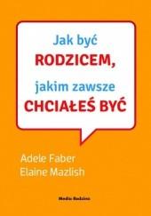 Okładka książki Jak być rodzicem, jakim zawsze chciałeś być Adele Faber,Elaine Mazlish