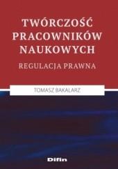 Okładka książki Twórczość pracowników naukowych. Regulacja prawna Tomasz Bakalarz
