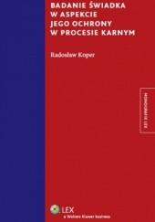Okładka książki Badanie świadka w aspekcie jego ochrony w procesie karnym Radosław Koper