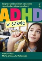 Okładka książki ADHD w szkole. Jak pracować z dzieckiem z zespołem nadpobudliwości psychoruchowej Artur Kołakowski,Marta Jerzak