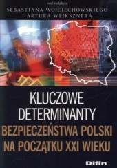 Okładka książki Kluczowe determinaty bezpieczeństwa Polski na początku XXI wieku Sebastian Wojciechowski,Artur Wejkszner