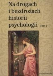Okładka książki Na drogach i bezdrożach historii psychologii. Tom 2 Teresa Rzepa,Cezary W. Domański