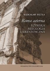 """Okładka książki """"Roma aeterna"""". Rzymska mitologia urbanistyczna Radosław Piętka"""