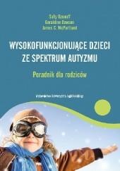 Okładka książki Wysokofunkcjonujące dzieci ze spektrum autyzmu: jak sprostać wyzwaniom i pomóc dziecku dobrze się rozwijać: poradnik dla rodziców Geraldine Dawson,Sally Ozonoff,James C. McPartland