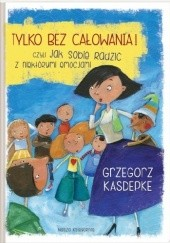 Okładka książki Tylko bez całowania! czyli jak sobie radzić z niektórymi emocjami Grzegorz Kasdepke