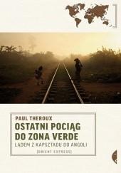Okładka książki Ostatni pociąg do Zona Verde. Lądem z Kapsztadu do Angoli Paul Theroux