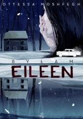 Okładka książki Byłam Eileen Ottessa Moshfegh
