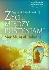 Okładka książki Życie między pustyniami. Mar Musa al Habashi Zygmunt Kwiatkowski