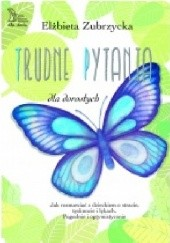 Okładka książki TRUDNE PYTANIA dla dorosłych Jak rozmawiać o stracie, tęsknocie i dziecięcych lękach. Pogodnie i optymistycznie Elżbieta Zubrzycka
