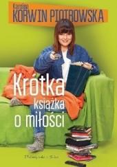 Okładka książki Krótka książka o miłości Karolina Korwin-Piotrowska