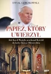 Okładka książki Papież, który uwierzył. Jak Karol Wojtyła przekonał Kościół do kultu Bożego Miłosierdzia Ewa K. Czaczkowska