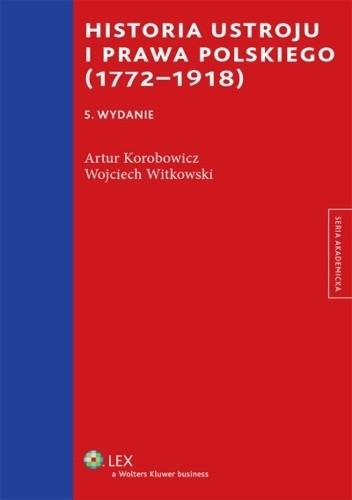 Okładka książki Historia ustroju i prawa polskiego (1772-1918) Artur Korobowicz,Wojciech Witkowski