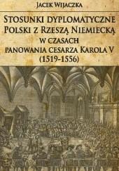 Okładka książki Stosunki dyplomatyczne Polski z Rzeszą Niemiecką w czasach panowania cesarza Karola V (1519-1556) Jacek Wijaczka