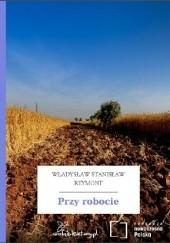 Okładka książki Przy robocie Władysław Stanisław Reymont