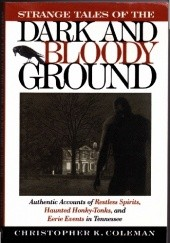 Okładka książki Strange tales of the dark and bloody ground: authentic accounts of restless spirits, haunted honky-tonks, and eerie events in Tennessee Christopher K. Coleman