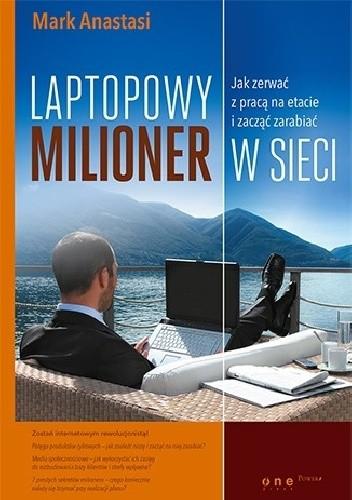 Okładka książki Laptopowy Milioner. Jak zerwać z pracą na etacie i zacząć zarabiać w sieci Mark Anastasi