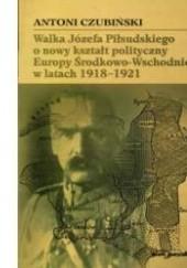 Okładka książki Walka Józefa Piłsudskiego o nowy kształt polityczny Europy Środkowo-Wschodniej w latach 1918-1921 Antoni Czubiński