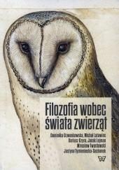 Okładka książki Filozofia wobec świata zwierząt Justyna Tymieniecka-Suchanek,Jacek Lejman,Dominika Dzwonkowska,Michał Latawiec,Dariusz Gzyra,Mirosław Twardowski