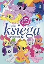 Okładka książki My Little Pony. Wielka księga opowieści Teresa Duralska-Macheta,Marta Jamrógiewicz