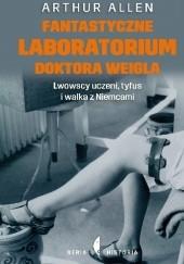 Okładka książki Fantastyczne laboratorium doktora Weigla. Lwowscy uczeni, tyfus i walka z Niemcami Arthur Allen