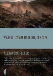 Okładka książki Wyjedź, zanim nadejdą deszcze Alexandra Fuller
