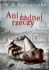 Okładka książki Ani żadnej rzeczy S.M. Borowiecky
