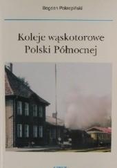 Okładka książki Koleje Wąskotorowe Polski Północnej Bogdan Pokropiński