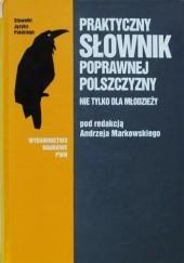 Okładka książki Praktyczny słownik poprawnej polszczyzny nie tylko dla młodzieży praca zbiorowa,Andrzej Markowski,Anna Cegieła
