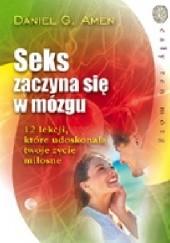 Okładka książki Seks zaczyna się w mózgu. 12 lekcji, które  udoskonalą twoje życie miłosne Daniel G. Amen