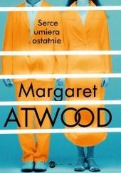 Okładka książki Serce umiera ostatnie Margaret Atwood