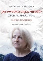 Okładka książki Jak wysoko sięga miłość? Życie po Broad Peak. Rozmowa z Ewą Berbeką Beata Sabała-Zielińska,Ewa Dyakowska-Berbeka