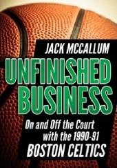 Okładka książki Unfinished Business: On and Off the Court with the 1990-91 Boston Celtics Jack McCallum
