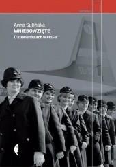 Okładka książki Wniebowzięte. O stewardesach w PRL-u Anna Sulińska