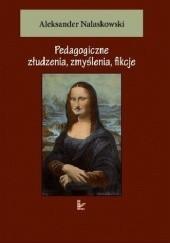 Okładka książki Pedagogiczne złudzenia, zmyślenia, fikcje Aleksander Nalaskowski