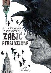 Okładka książki Zabić Ptasidzioba Aleksander Minkowski