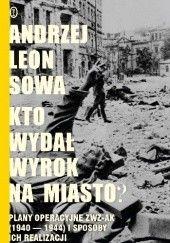 Okładka książki Kto wydał wyrok na miasto? Plany operacyjne ZWZ AK (1940-1944) i sposoby ich realizacji Andrzej Leon Sowa