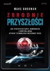 Okładka książki Zbrodnie przyszłości. Jak cyberprzestępcy, korporacje i państwa mogą używać technologii przeciwko Tobie Marc Goodman
