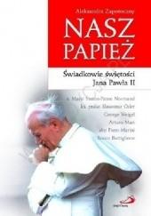 Okładka książki Nasz Papież. Świadkowie świętości Jana Pawła II Aleksandra Zapotoczny