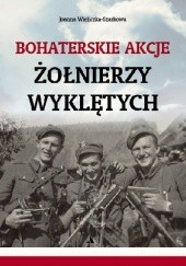 Okładka książki Bohaterskie akcje Żołnierzy Wyklętych Joanna Wieliczka-Szarkowa