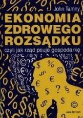 Okładka książki Ekonomia zdrowego rozsądku, czyli jak rząd psuje gospodarkę John Tamny