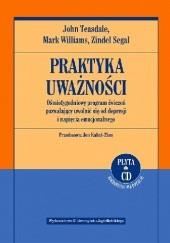 Okładka książki Praktyka uważności. Ośmiotygodniowy program ćwiczeń pozwalający uwolnić się od depresji i napięcia emocjonalnego Zindel V. Segal,John D. Teasdale,Mark Williams
