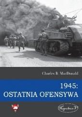 Okładka książki 1945: Ostatnia ofensywa Charles B. MacDonald