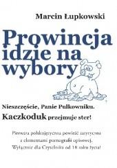 Okładka książki PROWINCJA IDZIE NA WYBORY. NIESZCZĘŚCIE, PANIE PUŁKOWNIKU.  KACZKODUK PRZEJMUJE STER! Marcin Łupkowski