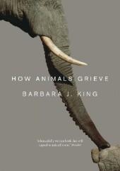 Okładka książki How Animals Grieve Barbara J. King