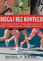 Okładka książki Biegaj bez kontuzji. Współczesne metody zapobiegania kontuzjom, trening, technika biegania, żywienie, rehabilitacja. Robert Forster
